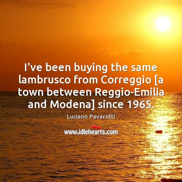 I've been buying the same lambrusco from Correggio [a town between Reggio-Emilia Luciano Pavarotti Picture Quote