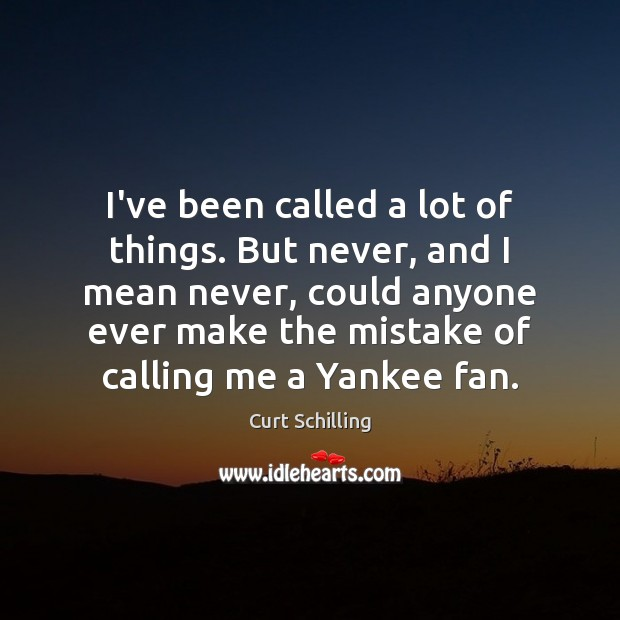 I've been called a lot of things. But never, and I mean Curt Schilling Picture Quote