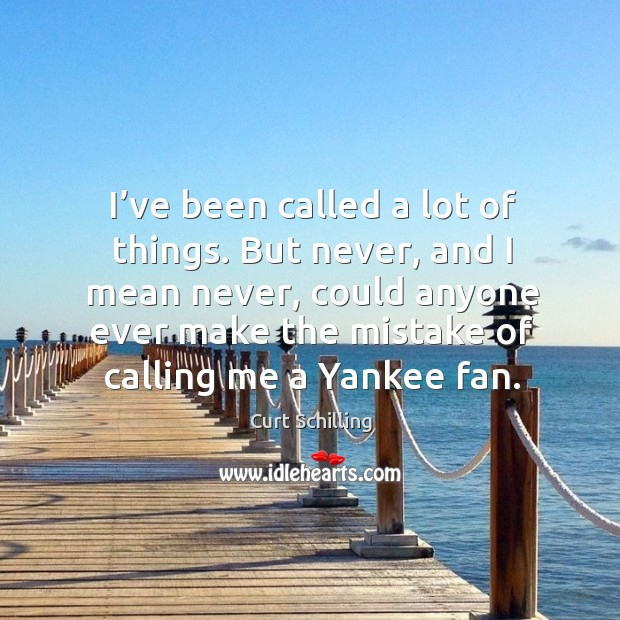 I've been called a lot of things. But never, and I mean never, could anyone ever make the mistake of calling me a yankee fan. Curt Schilling Picture Quote