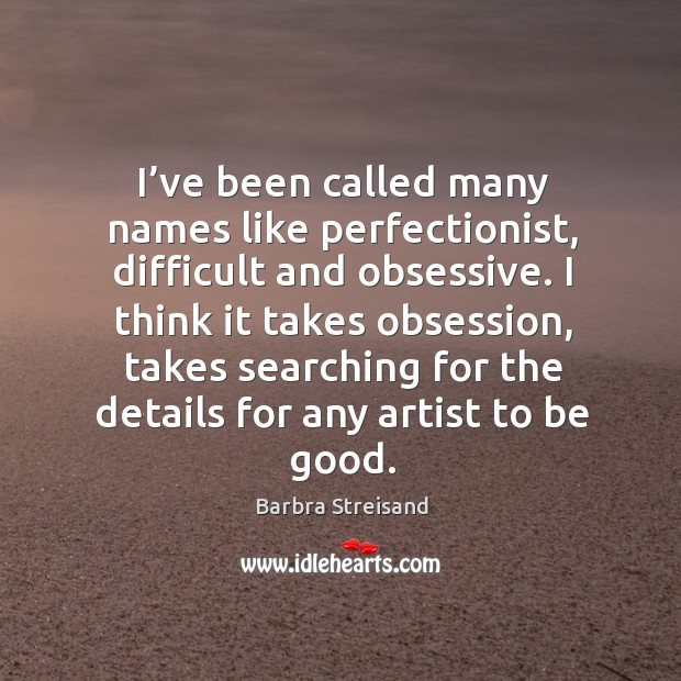 Image, I've been called many names like perfectionist, difficult and obsessive. I think it takes obsession
