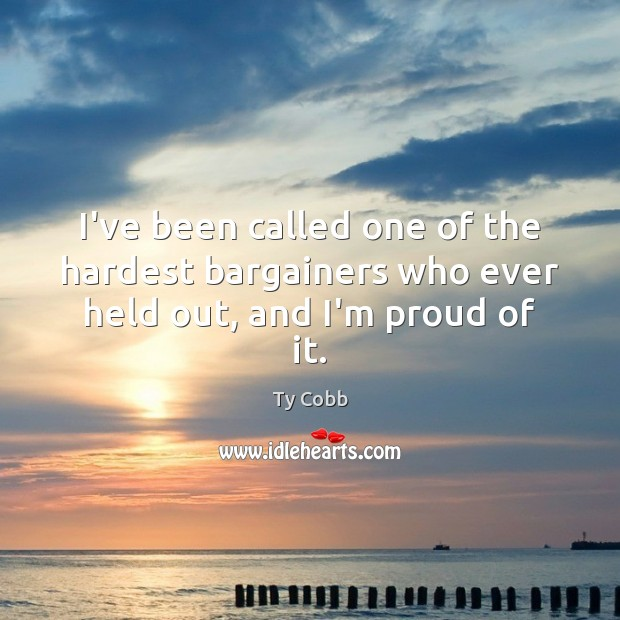 I've been called one of the hardest bargainers who ever held out, and I'm proud of it. Image