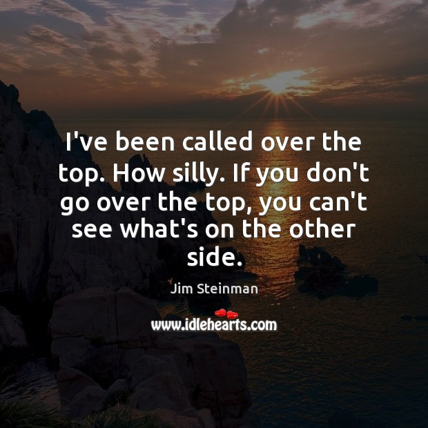 I've been called over the top. How silly. If you don't go Image
