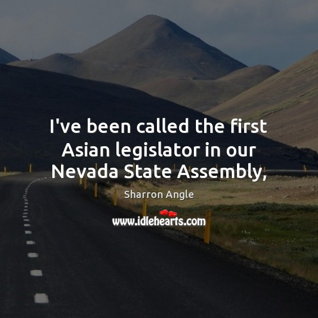 I've been called the first Asian legislator in our Nevada State Assembly, Sharron Angle Picture Quote