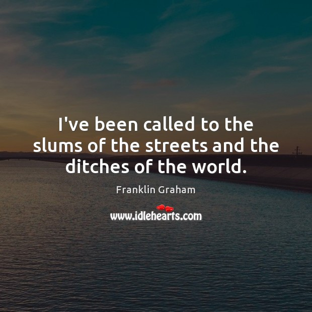 I've been called to the slums of the streets and the ditches of the world. Franklin Graham Picture Quote
