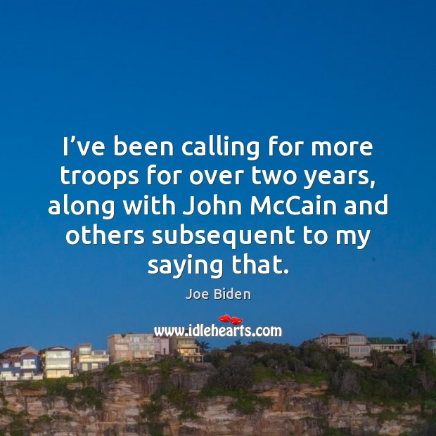 I've been calling for more troops for over two years, along Joe Biden Picture Quote