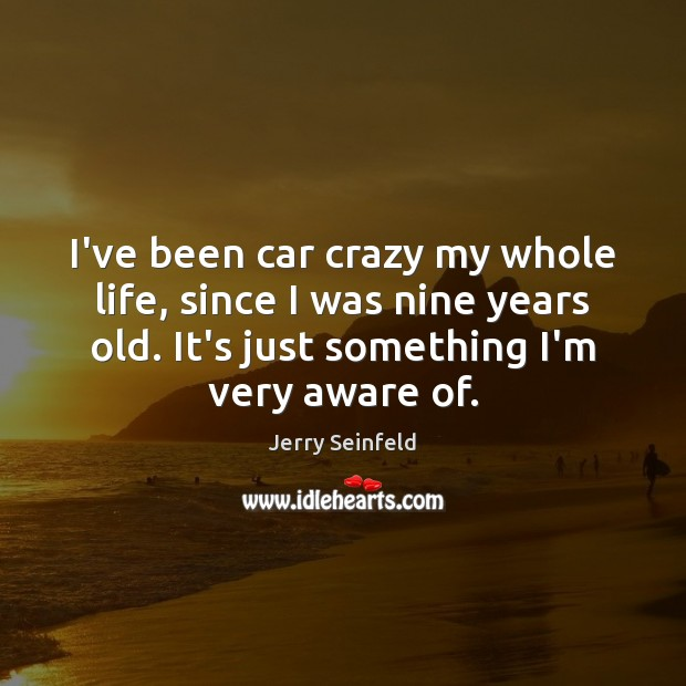 I've been car crazy my whole life, since I was nine years Jerry Seinfeld Picture Quote
