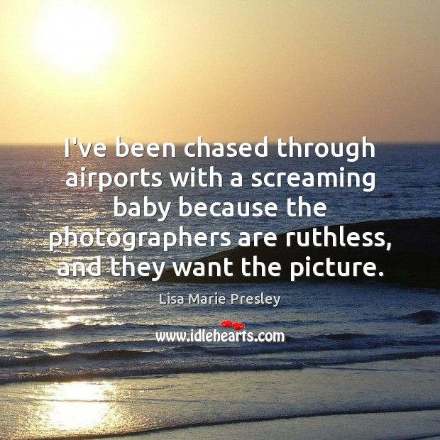 I've been chased through airports with a screaming baby because the photographers Lisa Marie Presley Picture Quote