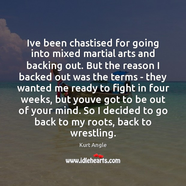 Ive been chastised for going into mixed martial arts and backing out. Kurt Angle Picture Quote