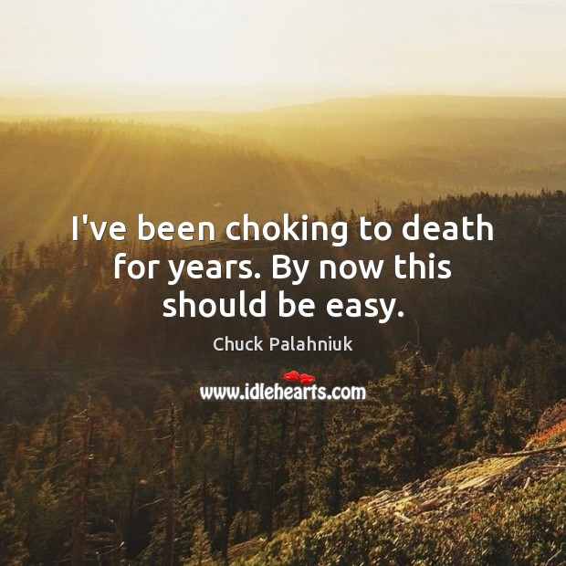 I've been choking to death for years. By now this should be easy. Image