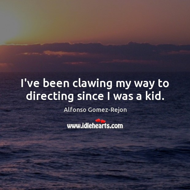 Image, I've been clawing my way to directing since I was a kid.