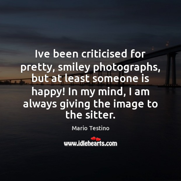 Ive been criticised for pretty, smiley photographs, but at least someone is Mario Testino Picture Quote