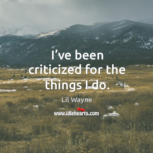 I've been criticized for the things I do. Image