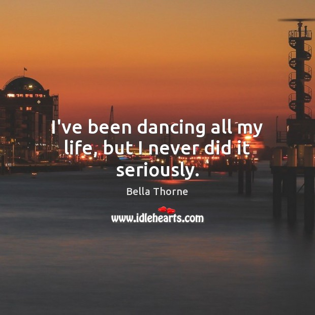 I've been dancing all my life, but I never did it seriously. Image
