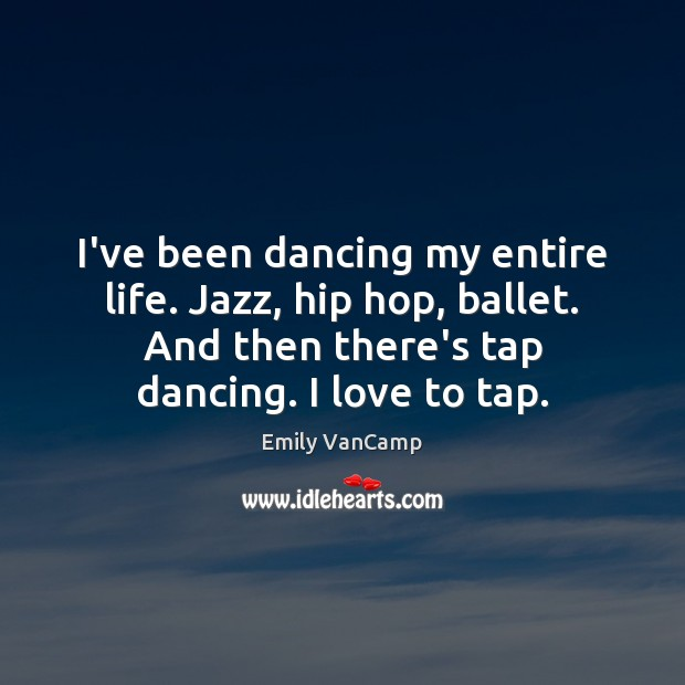 I've been dancing my entire life. Jazz, hip hop, ballet. And then Emily VanCamp Picture Quote