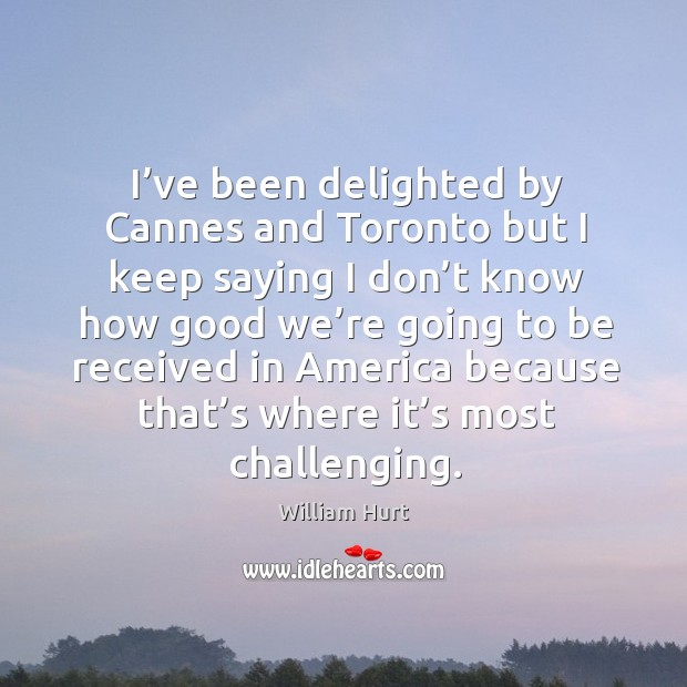 I've been delighted by cannes and toronto but I keep saying I don't William Hurt Picture Quote