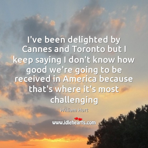 I've been delighted by Cannes and Toronto but I keep saying I William Hurt Picture Quote