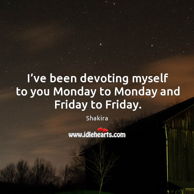 I've been devoting myself to you monday to monday and friday to friday. Shakira Picture Quote