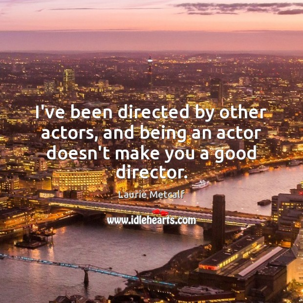 I've been directed by other actors, and being an actor doesn't make you a good director. Image