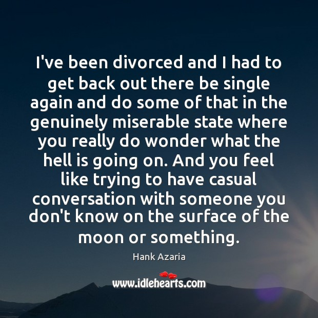 I've been divorced and I had to get back out there be Hank Azaria Picture Quote