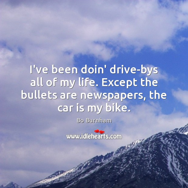 I've been doin' drive-bys all of my life. Except the bullets are Bo Burnham Picture Quote