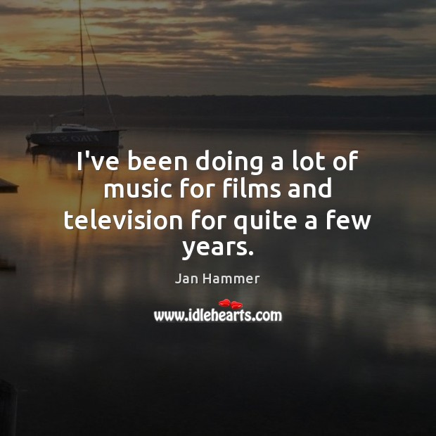 I've been doing a lot of music for films and television for quite a few years. Jan Hammer Picture Quote