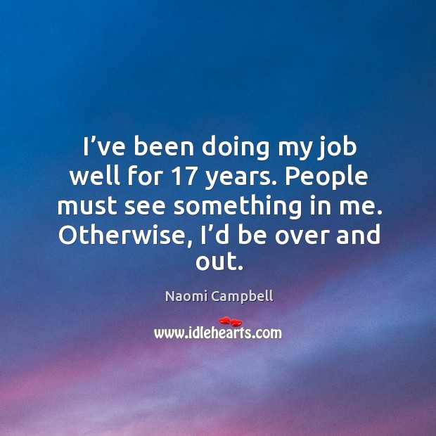 I've been doing my job well for 17 years. People must see something in me. Otherwise, I'd be over and out. Image
