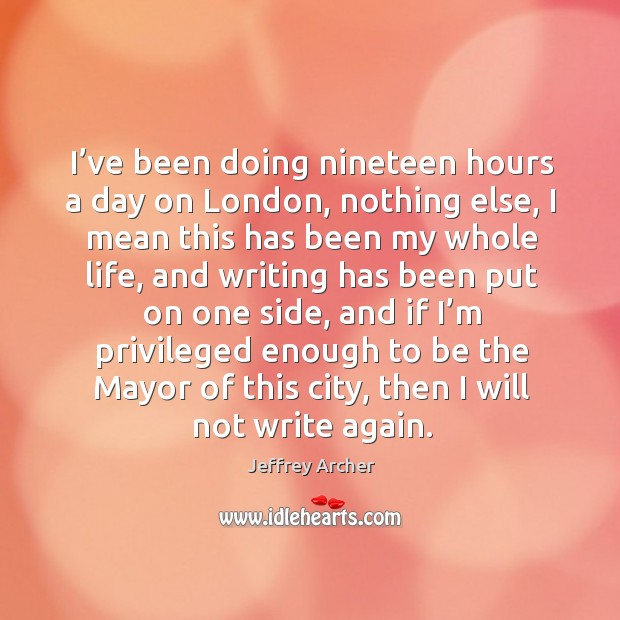 I've been doing nineteen hours a day on london, nothing else, I mean this has been my whole life Jeffrey Archer Picture Quote