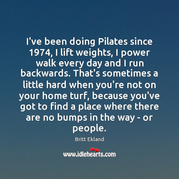 I've been doing Pilates since 1974, I lift weights, I power walk every Britt Ekland Picture Quote