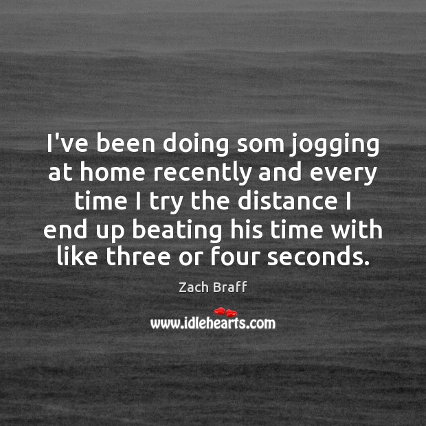 I've been doing som jogging at home recently and every time I Zach Braff Picture Quote