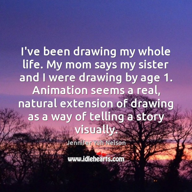 I've been drawing my whole life. My mom says my sister and Jennifer Yuh Nelson Picture Quote