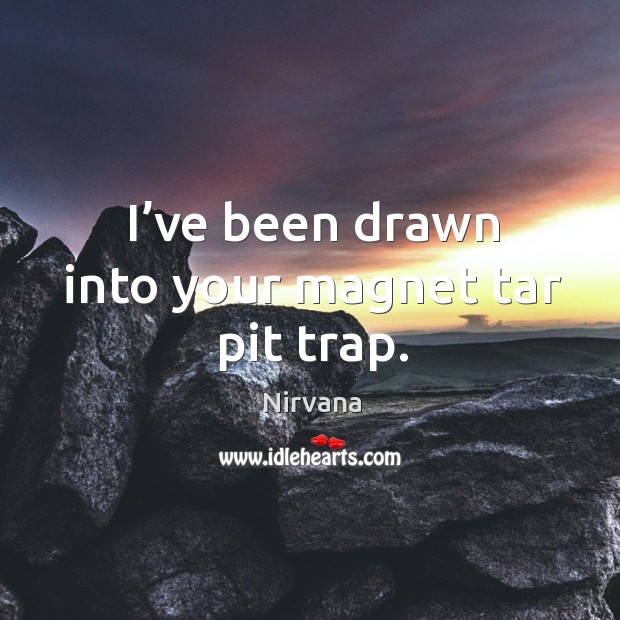 I've been drawn into your magnet tar pit trap. Nirvana Picture Quote