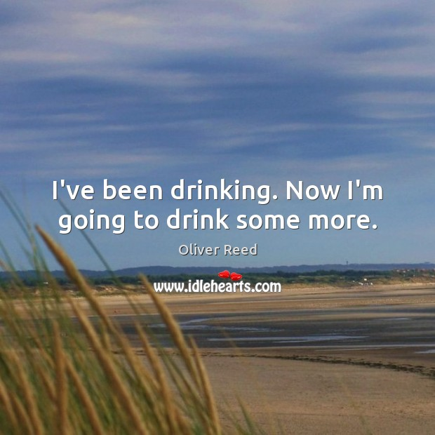 I've been drinking. Now I'm going to drink some more. Image