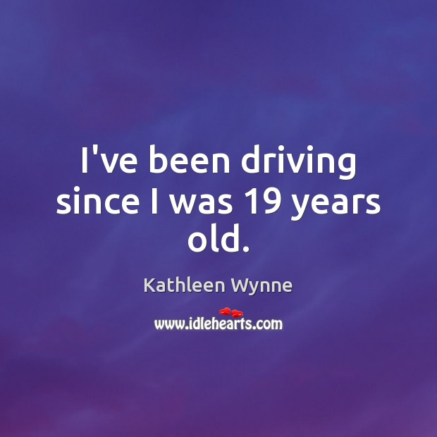 I've been driving since I was 19 years old. Driving Quotes Image