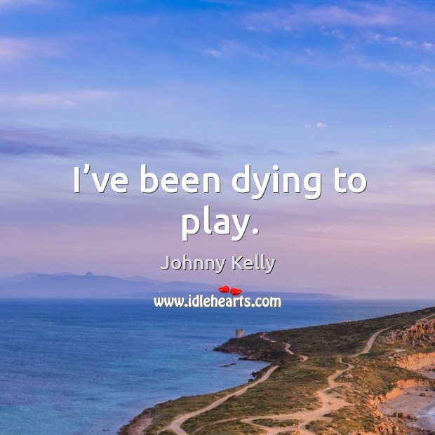 I've been dying to play. Johnny Kelly Picture Quote