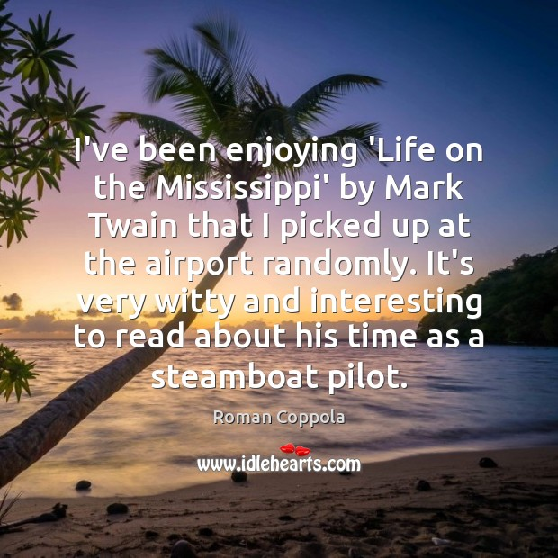 I've been enjoying 'Life on the Mississippi' by Mark Twain that I Roman Coppola Picture Quote