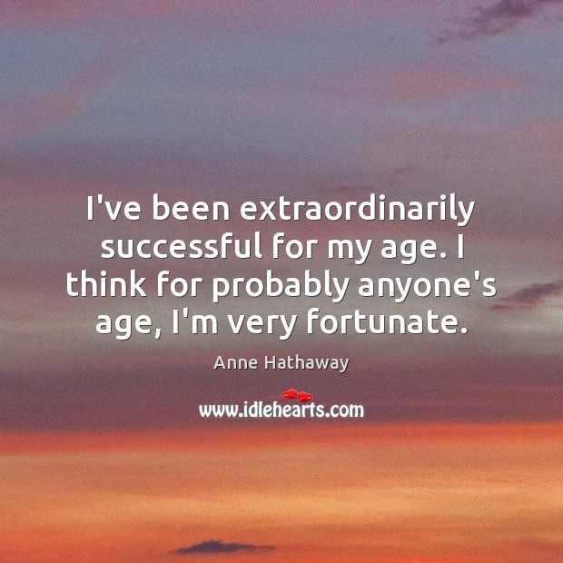 I've been extraordinarily successful for my age. I think for probably anyone's Anne Hathaway Picture Quote