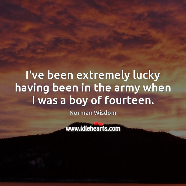 I've been extremely lucky having been in the army when I was a boy of fourteen. Norman Wisdom Picture Quote