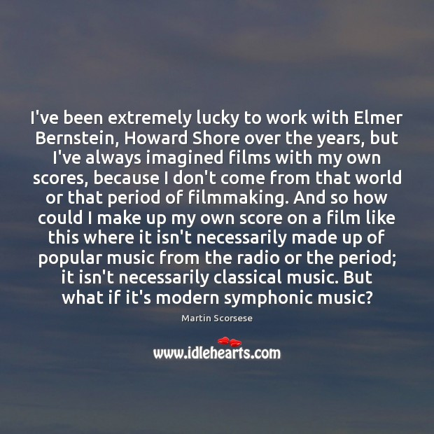 Image, I've been extremely lucky to work with Elmer Bernstein, Howard Shore over