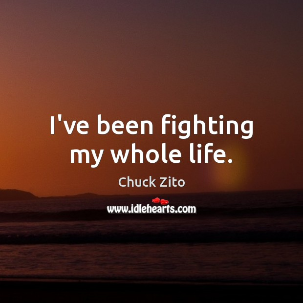 I've been fighting my whole life. Chuck Zito Picture Quote