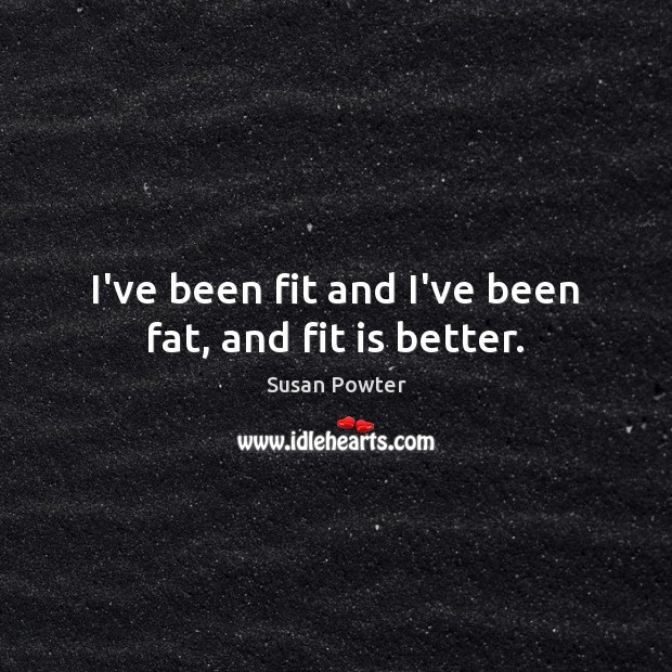 I've been fit and I've been fat, and fit is better. Susan Powter Picture Quote