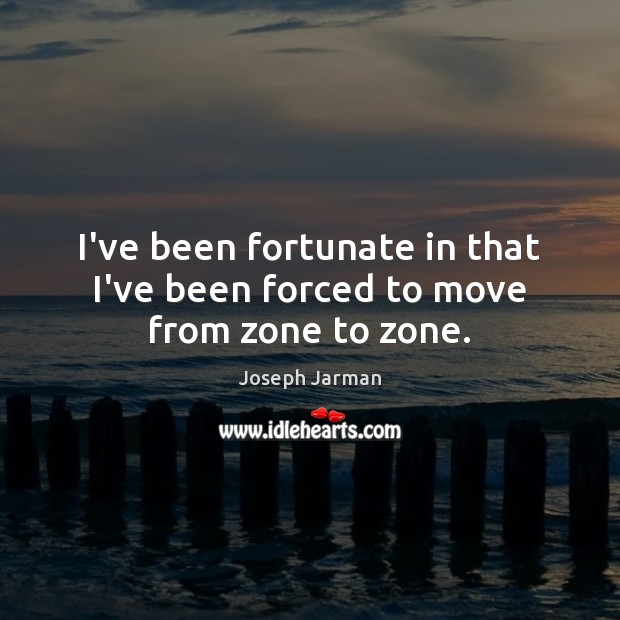 I've been fortunate in that I've been forced to move from zone to zone. Image