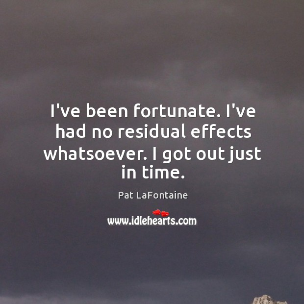I've been fortunate. I've had no residual effects whatsoever. I got out just in time. Image