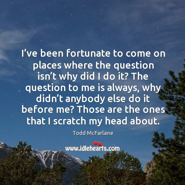 I've been fortunate to come on places where the question isn't why did I do it? Image