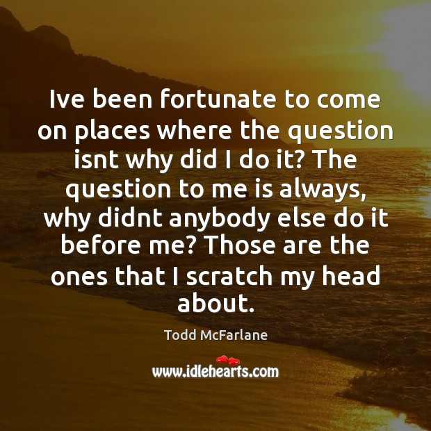 Ive been fortunate to come on places where the question isnt why Todd McFarlane Picture Quote