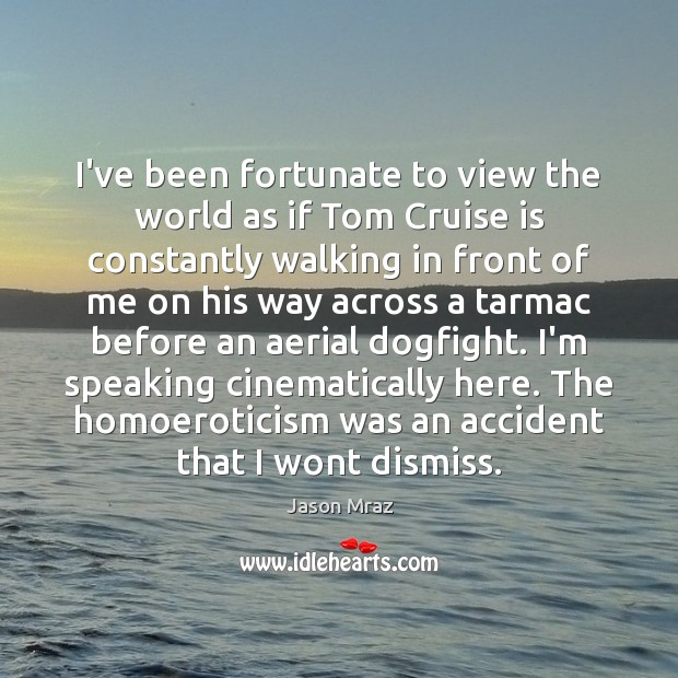 I've been fortunate to view the world as if Tom Cruise is Image