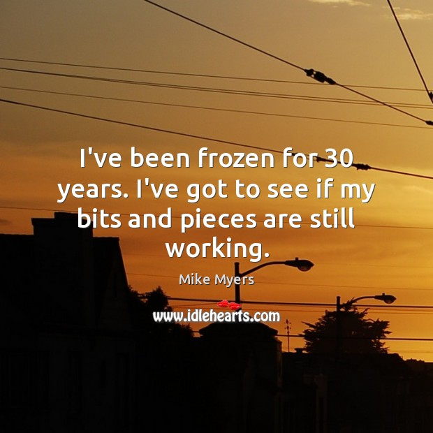I've been frozen for 30 years. I've got to see if my bits and pieces are still working. Mike Myers Picture Quote