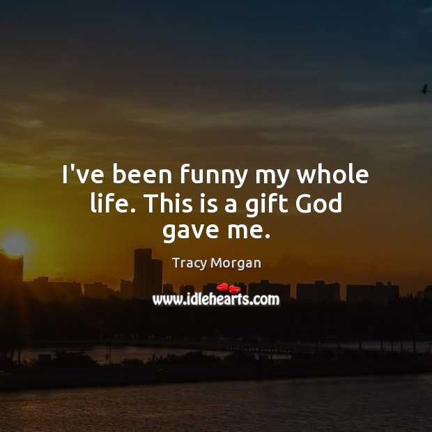 I've been funny my whole life. This is a gift God gave me. Image