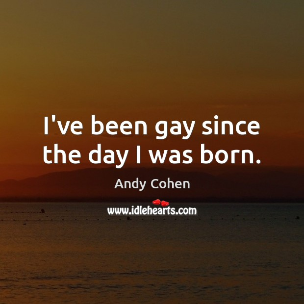 I've been gay since the day I was born. Andy Cohen Picture Quote