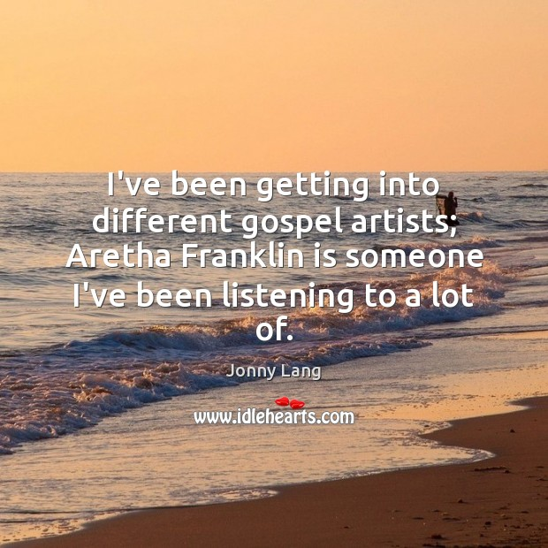 Image, I've been getting into different gospel artists; Aretha Franklin is someone I've
