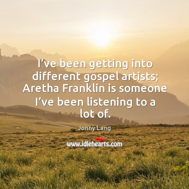 Image, I've been getting into different gospel artists; aretha franklin is someone I've been listening to a lot of.